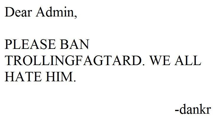 Ban trollingfagtard. You know you hate him.. Dear Admin, PLEASE BAN Ni/ E ALL HATE HIM. darake troll fagtard