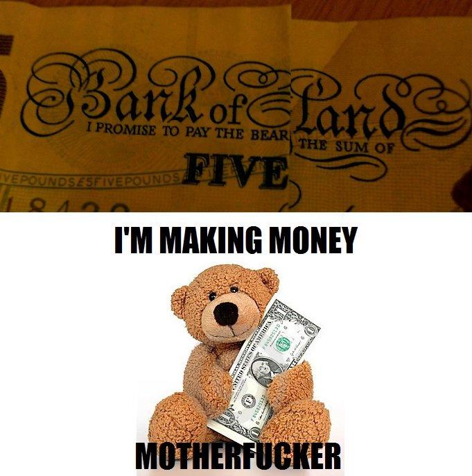 Bear's making money. Makin munny, muddafacka.. Scumbag OP Promises a Bear £5 $7.96 Gives bear $1 £0.63 Bear Money motherfucker five