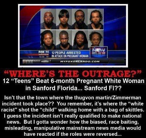 "black on white rape 2. repost add me as a friend. 12 ""Teens"" Beat lemonth Pregnant White Woman in Sanford Florida.. Sanford Fl?'? Isn' t that the town where the black on white rape 2 repost add me as a friend 12 ""Teens"" Beat lemonth Pregnant White Woman in Sanford Florida Fl?'? Isn' t that the town where"