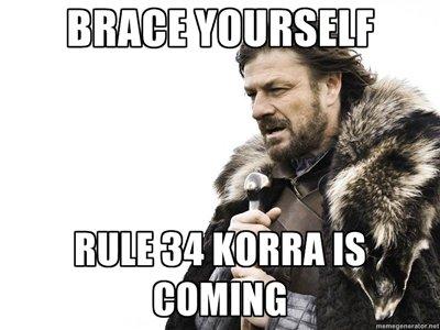 Brace Yourself. OC, you know it's inevitable. lololl/ ital,). Acutally, she already came. brace Yourself korra rule thirty four