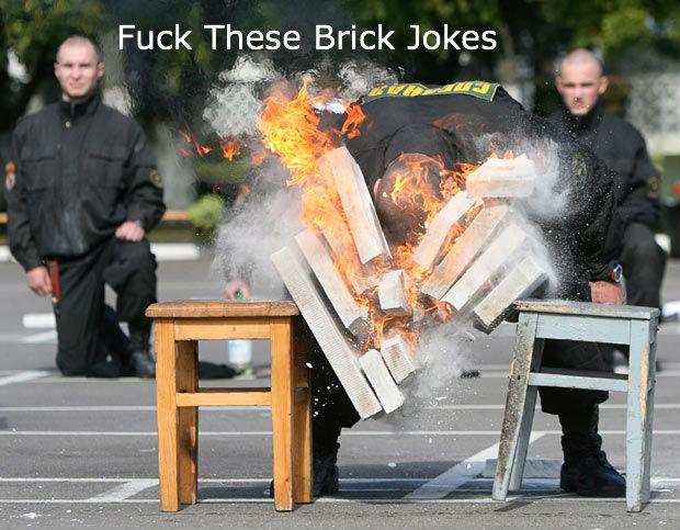 Brick Jokes. . Fuck These Brick Jokes bricks