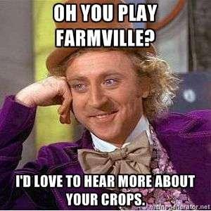 Farmville. . on mu ehar. Best condenscending wonka i've seen today Willy wonka FarmVille