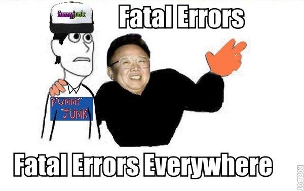 Fatal Error. .. My Fatal Error Compilation http://funnyjunk.com/funny_pictures/936836/Fatal+Error+Compilation/ Fatal error admin everywhere