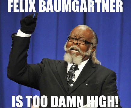 Felix is too damn high!. Ze descripshion.. Film IS TIN] mie, aisa felix baumgartne jimmy mcmillan