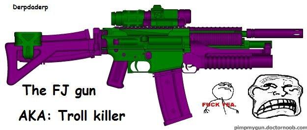 """FJ gun. I just decided to make the TROLL KILLER.. The """" gun AKA: Troll killer. Pimpmygun I see, I love it. the troll killer"""