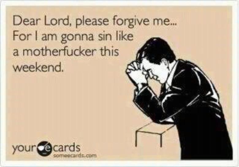 Forgive pls. pls. Dear Lord, please forgive me... For I arn gonna sin like a motherfucker this weekend. i said pls