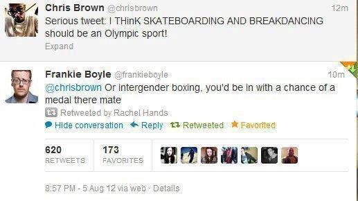 Frankie Boyle. . 1 Chris Brown t( 2; christfag) Earlene tweetie I Wink SKATEBOARDING ANO BREAKIGN. CING should be an Olympic spent Expand Frankie Bugle 'cirri,  Frankie Boyle 1 Chris Brown t( 2; christfag) Earlene tweetie I Wink SKATEBOARDING ANO BREAKIGN CING should be an Olympic spent Expand Bugle 'cirri