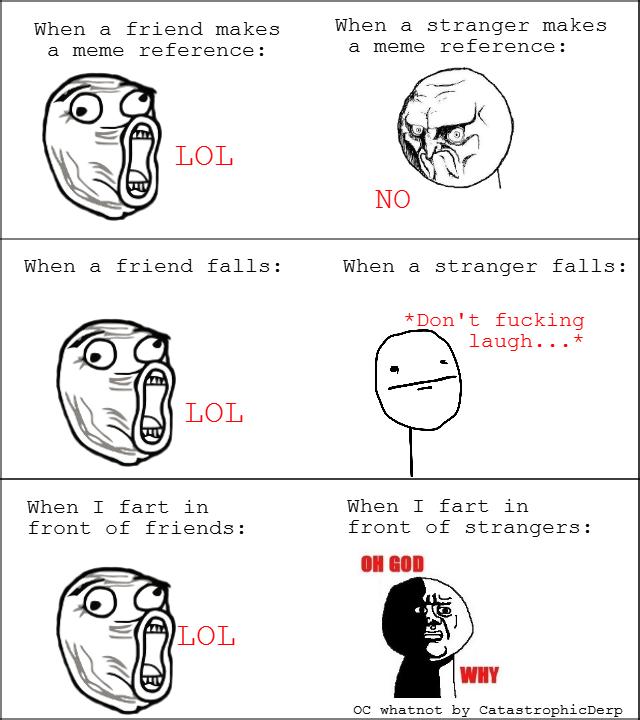 Friend vs Strangers, true story. 100% OC and whatnot.. When a friend makes When a stranger makes a meme reference: a meme reference: When a stranger falls: Den' Friend vs Strangers true story 100% OC and whatnot When a friend makes stranger meme reference: falls: Den'