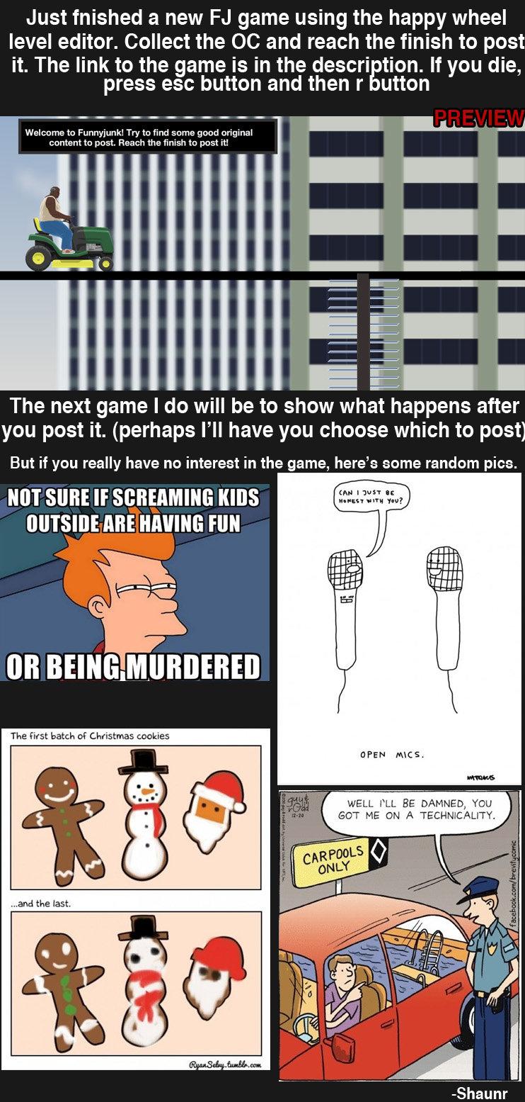 Funnyjunk flash game: Post OC. Enjoy! tinyurl.com/happywheelsPostOC Or go here: www.totaljerkface.com/happy_wheels.php?levelid=2240676. Just fnished a new game  FUNNYJUNK game flash