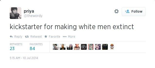 Jews + your country =. . priya it . Fallun kickstarter for making white men extinct q, Reply Retweet it ? ... More 515 (UM - Jul 2014. I don't like this idea Jews + your country = priya it Fallun kickstarter for making white men extinct q Reply Retweet ? More 515 (UM - Jul 2014 I don't like this idea