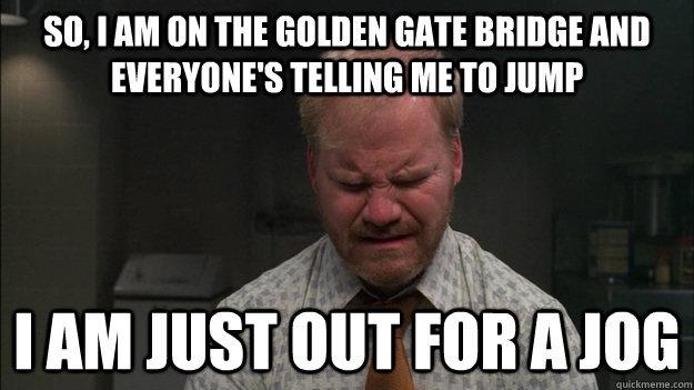 Jog or suicide... you decide.. . s TENNIS ME Tl]. Jogging. Pushed off the Golden Gate Bridge. jog death