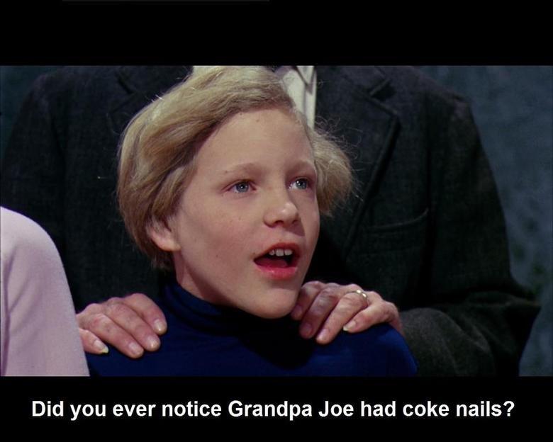 just raping your childhood, no biggie.. . Did you ever notice Grandpa Joe had coke nails?. coke nails? Willy Wonka grandpa Charlie coke