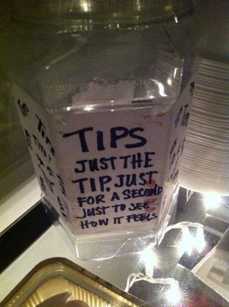 "Just the tips. .. ""Just the tip?"" ""Just the tip?"" ""JUST THE TIP!"" ""Can you get the check? Just the tip?"" Just the tips ""Just tip?"" ""JUST THE TIP!"" ""Can you get check?"