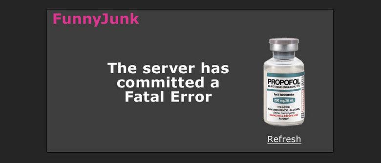 NEW Fatal Error. Too soon?<br /> Thumb and subscribe!<br /> My other Fatal Error idea - /funny_pictures/934259/Fatal+Cuba+Error/. The server has com Fatal error propofol