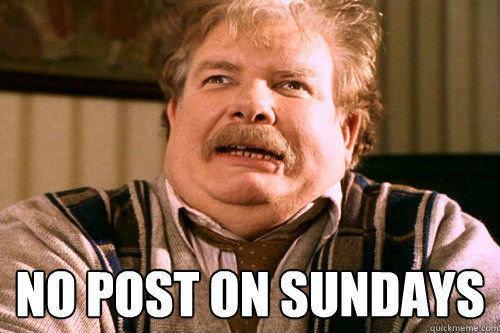 NO POSTS ON SUNDAY. . no posts on sunday