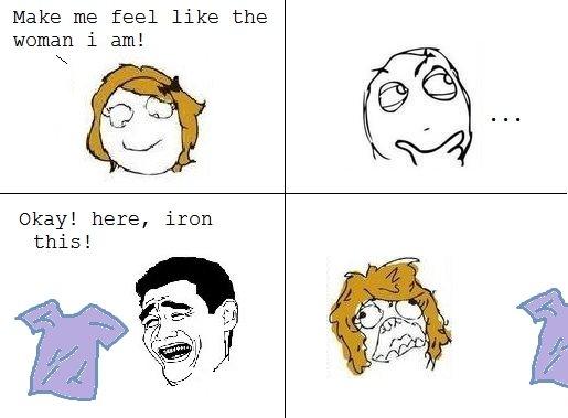 Not what i meant. . Make me feel like the woman i am! Okay! here, iron