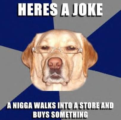 Racist Dog. . joke racist dog lol nigga