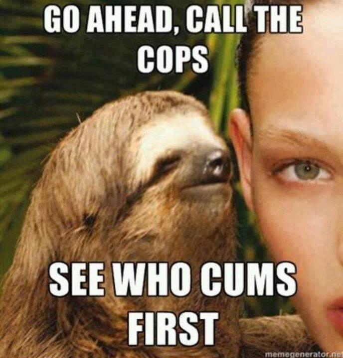 Rape Time. . an MEM, call' IHE sloth funny Rape Cum Cops creepy lol hilarious