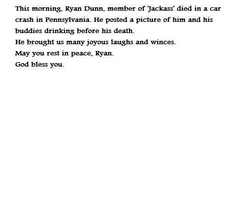 Ryan Dunn is dead. It's true. He's gone REST IN PEACE, RYAN DUNN! You will be missed!! Article found here: www.tmz.com/2011/06/20/jackass-ryan-dunn-dies-dead-ca ryan dunn