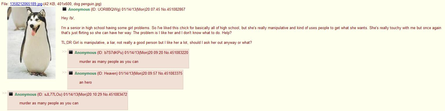 /b/'s Relationship Advice. Found whilst browsing. File: 135821_ -( 42 KB, 401x600, dog penguin, jpg) Hey ml, I' m a senior in high school having some girl probl Dog PENGUIN Relationships