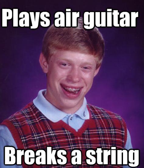Bad Luck Brian. Skill.. PIER'S an bad Luck brian breaks string air Guitar