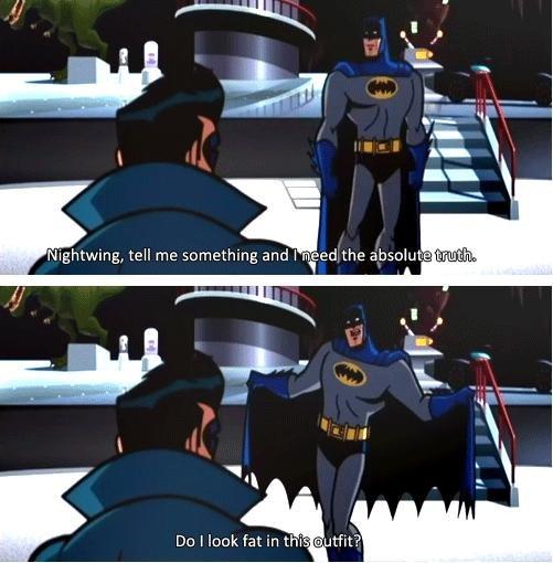 Batman's Crisis. Poor Batman, so insecure. Do I look fat in mi ' an Hit?. Ohh Batman, you're not fat you're fabulous batman Insecure