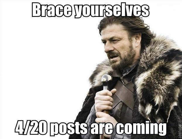 Be prepared!. .. God, 4/20 posts are just so hilarious. I wait for them every year. dasdasdasdasd
