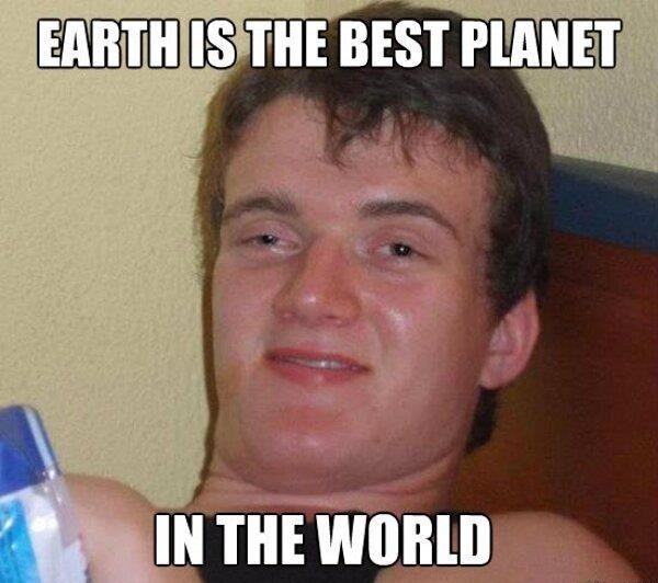 Best planet. In the world.. ...well technically he's not wrong faggot