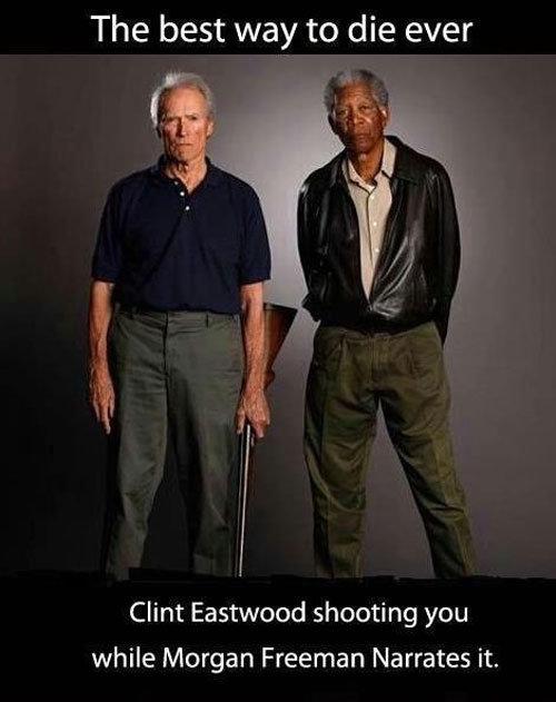 Best way to die. . The best way to die ever Clint Eastwood shooting you while Morgan Freeman Narrates t Best way to die The best ever Clint Eastwood shooting you while Morgan Freeman Narrates t