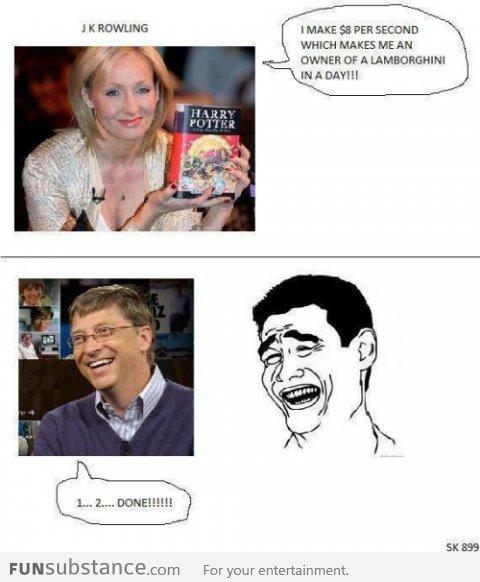 "Bill gates vs J.K. Rowling. . I MAKE 55 PER SECOND WHICH MAKES ME AN WINNER tyr A Fur "" entertainment.. Fun fact... Bill Gates makes about $250 every second. funny lol LMAO"