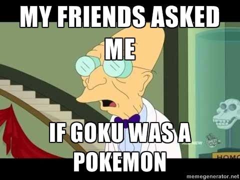 Blaaargh. Sadness, is over 9000. MY FRIENDS ASKED I iill I I I iii? POKEMO. Everyone knows goku was a digimon. Blaaargh Sadness is over 9000 MY FRIENDS ASKED I iill iii? POKEMO Everyone knows goku was a digimon