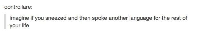 Bless you man. Danke schön. imagine if you sneezed and then spoke another language fer the rest of your life. So does that mean achoo immer wenn ich niesen achoo je parle dans achoo linguae novae? An ætérnum achoo circle back around? asdasdasdasd