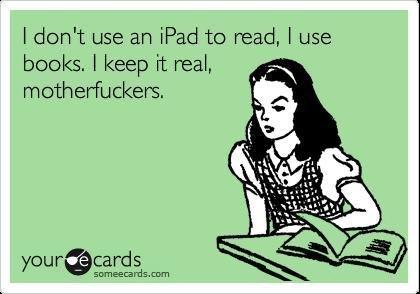 Books. . I dcdn' t use an ipad he read, I use books, I keep it real, motherfuckers,. kindle master race Books I dcdn' t use an ipad he read books keep it real motherfuckers kindle master race