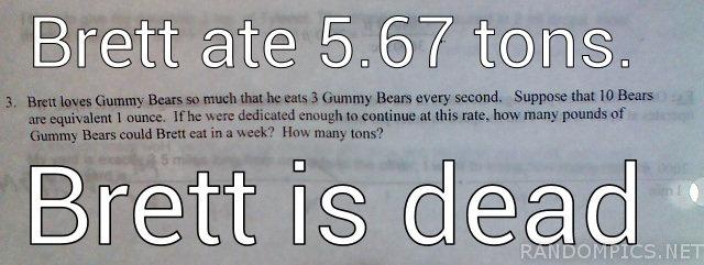 Brett Is Dead. Not mine. Laughed at it.. Brett ate 5. 67 tons. Brett is (-. Maybe Brett is a whale. math brett dead
