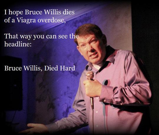 "Bruce Willis. He 's an actor.. I hope Bruce Willis s.. lites,, "" That way you can see headline: Bruce Willis, Died Hard bruce willis Viagra die hard"