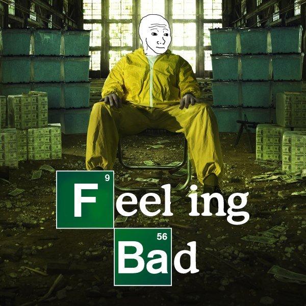 Feeling Bad. Breaking bad #1 show world.. Feelout New Vegas breaking bad lol kebab ffs omg Noob HEHE Porn sick kek picture