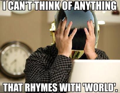 First World Daft Punk Problems. Around the world.. Curled, whirled, furled, swirled, twirled. 5 Words, 5 seconds. around the world