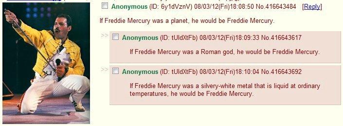 Freddie Mercury. damn it 4chan. If Freddie Mercury was a planet, he would be Freddie Mercury. If Freddie Mercury was a Roman god, he would be Freddie Mercury. I Cars crashes
