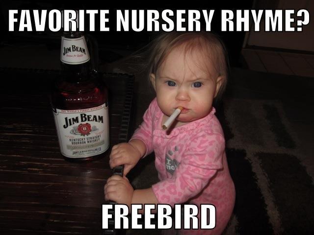 Freebird. Freebird- 'nuff said. NURSERY RHYME?. Someone's gonna grow up to be a slut. freebird baby lo
