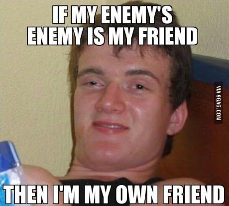 Friend of my enemies enemy. . mu I' M MY own FRIEND Friend of my enemies enemy mu I' M MY own FRIEND