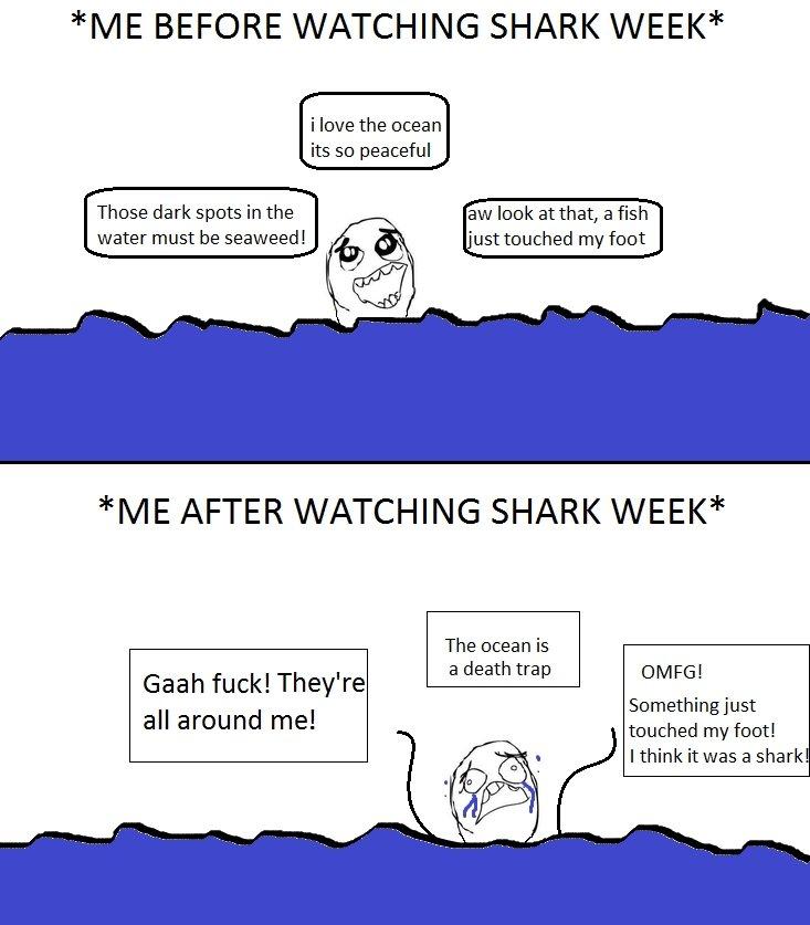 Fucking Shark Week. oc, yup, its . made it in 10 seconds. hope u get teh point. hhe BEFORE WATCHING SHARK WEEK i love the ocean its so peaceful Those dark spots Shark week is Awesome