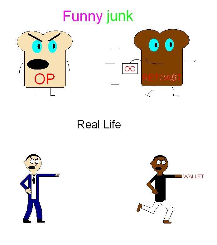 Funnyjunk vs. real life. . Funnyjunk Real Life WALLET repost Retoast black guy racism FUNNYJUNK Real Life