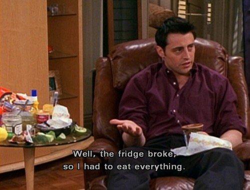 Joey Tribbiani's logic. . Iain? i Well, the fridge broke. so I had to eat everything.. that was his excuse Joey Tribbiani's logic Iain? i Well the fridge broke so I had to eat everything that was his excuse