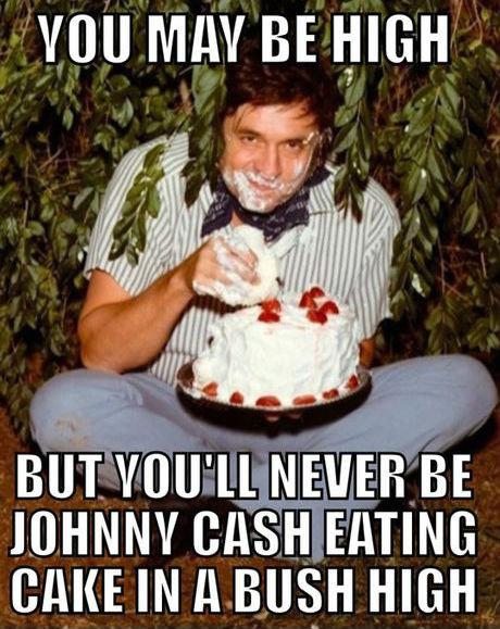 Jonny Cash. my hero. mu MAY BE HIGH U' ll NEVER BE JOHNNY EATING CHINE IN ll BUSH HIGH. I bet that cake cost him a lot of shut up Jonny Cash my hero mu MAY BE HIGH U' ll NEVER JOHNNY EATING CHINE IN BUSH I bet that cake cost him a lot of shut up