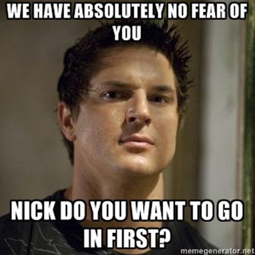 Nick, I.... . WE HAVE , Y FEAR [IF VIII! NICK M Yotl WENT TO [ill. Best show ever. >Shh guys, i think i hear something! >Some kind of sound >OMGOMGOMG GHOST SNLUJIKDUJDIJUKN Flying orb