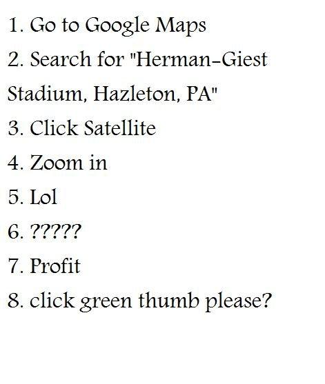 no title required. no description required. 1. Go to Google Maps 2. Search for Stadium, Hazleton, PM 3. Click Satellite 4. Zoom in 5. Lol 7. Profit 8. click gre Stadium