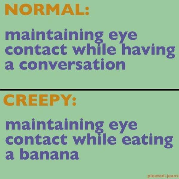 normal vs creepy. . NORMAL: maintaining e e contact while saving idiiot conversation CREEPY: maintaining eye contact while eating a banana. I wouldn't mind normal vs creepy NORMAL: maintaining e contact while saving idiiot conversation CREEPY: eye eating a banana I wouldn't mind