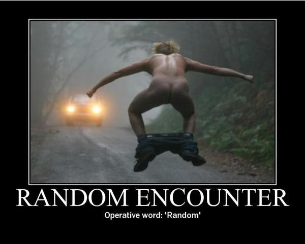 Random. Random Encounter. Operative word: 'Random'. This made me laugh quite a bit. Video game references ftw! random lol Cheese Pie dirt UHHHH