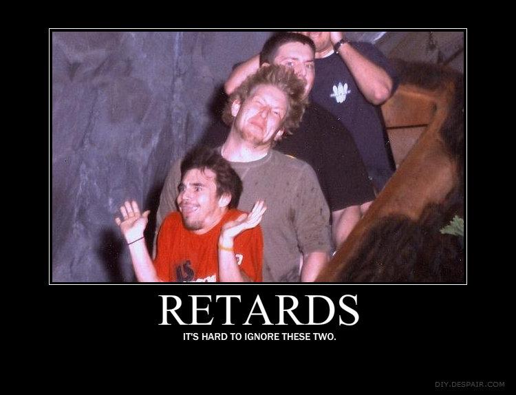 Retards. Retards.. you're a retard, this is not funny retards