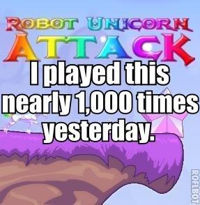 Robot Unicorn Attack. It's so awesome... games.adultswim.com/robot-unicorn-att..... ALWAYS I WANNA BE WITH YOU Robot unicorn attack best flash game ever